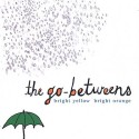 The Go-Betweens Bright Yellow Bright Orange