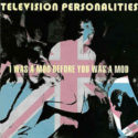 Television Personalities I Was A Mod Before You Was A Mod